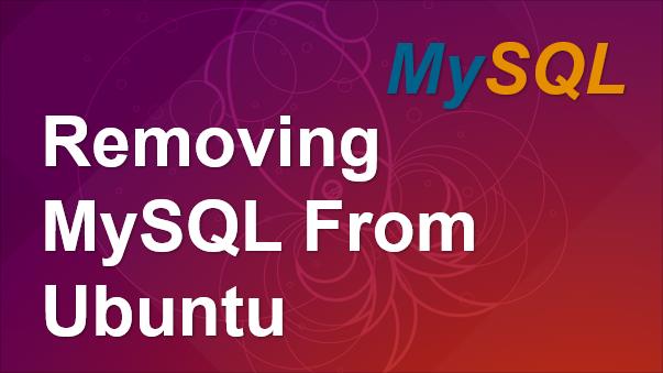 MySQL : Remove MySQL From Ubuntu