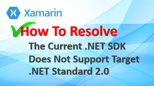 Xamarin : The Current .NET SDK Does Not Support Target .NET Standard 2.0